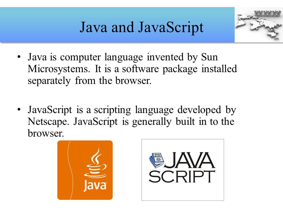 Java and JavaScript Java is computer language invented by Sun Microsystems. It is a software package installed separately from the browser.
