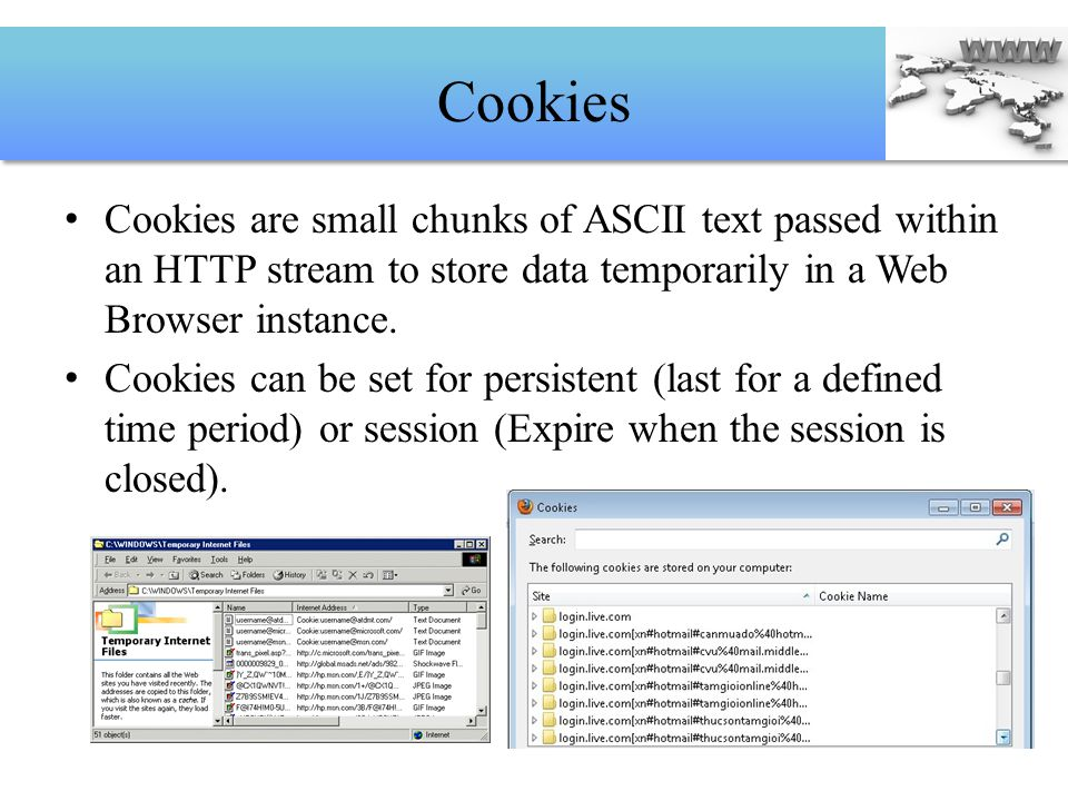 Cookies Cookies are small chunks of ASCII text passed within an HTTP stream to store data temporarily in a Web Browser instance.