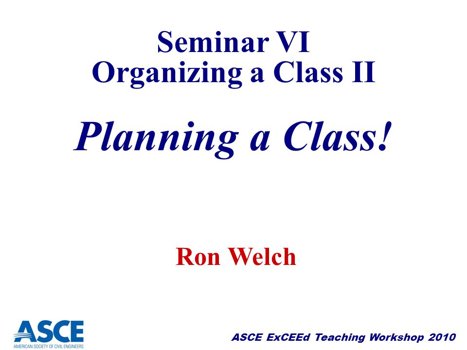 Seminar VI Organizing a Class II Planning a Class! Ron Welch