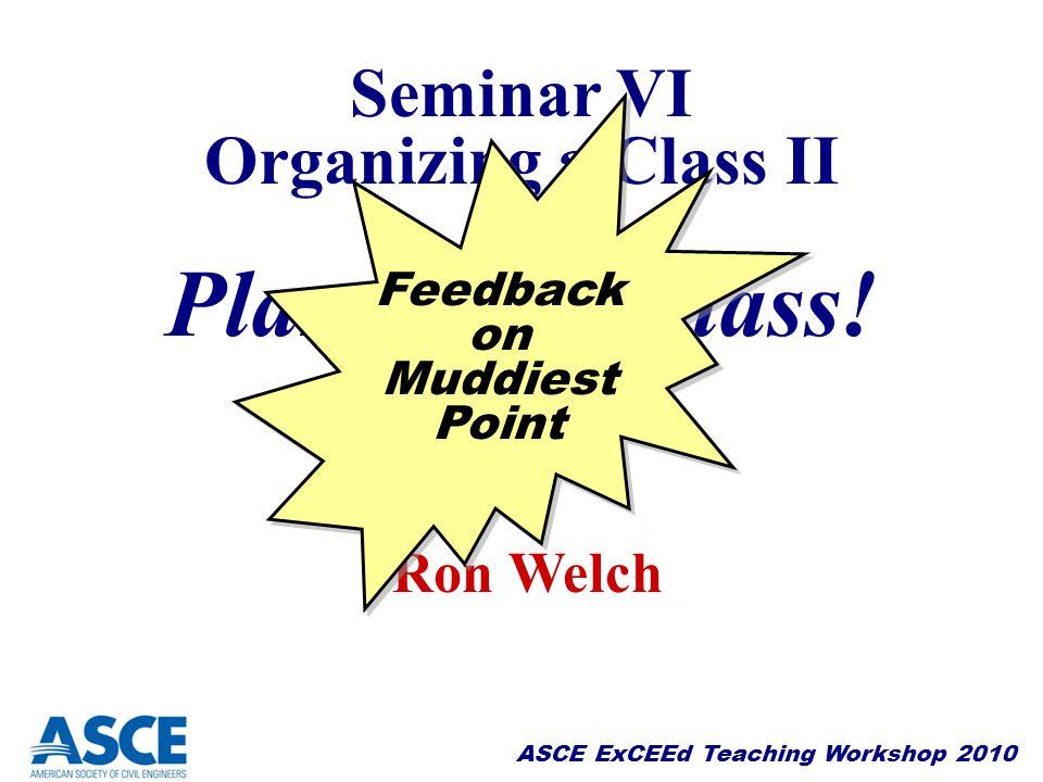Planning a Class! Seminar VI Organizing a Class II Ron Welch Feedback