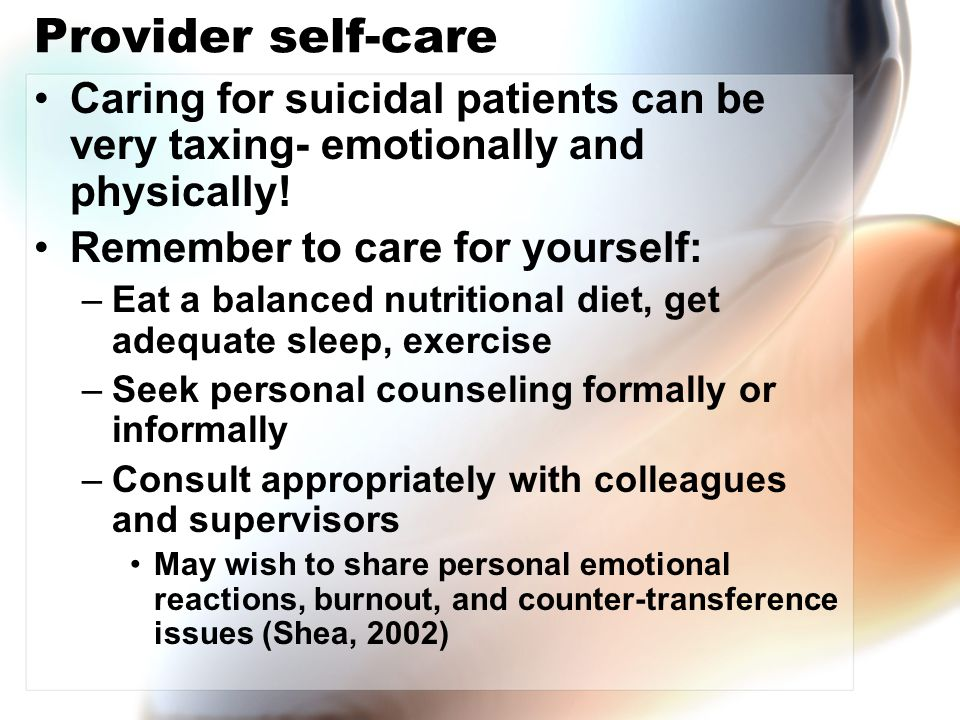 Provider self-care Caring for suicidal patients can be very taxing- emotionally and physically! Remember to care for yourself: