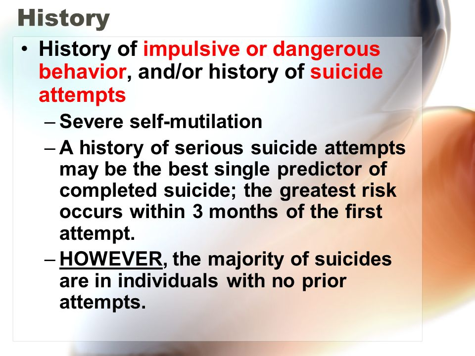 History History of impulsive or dangerous behavior, and/or history of suicide attempts. Severe self-mutilation.