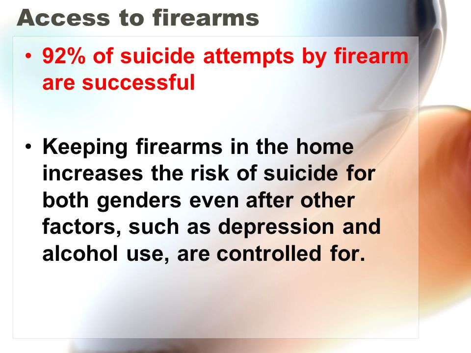 Access to firearms 92% of suicide attempts by firearm are successful