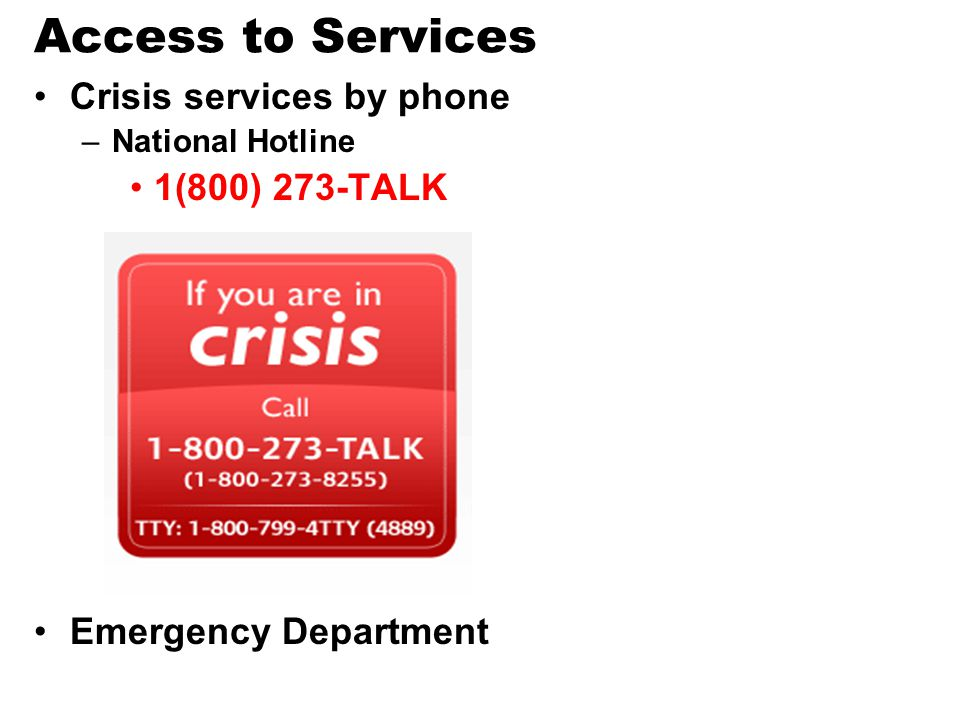 Access to Services Crisis services by phone 1(800) 273-TALK