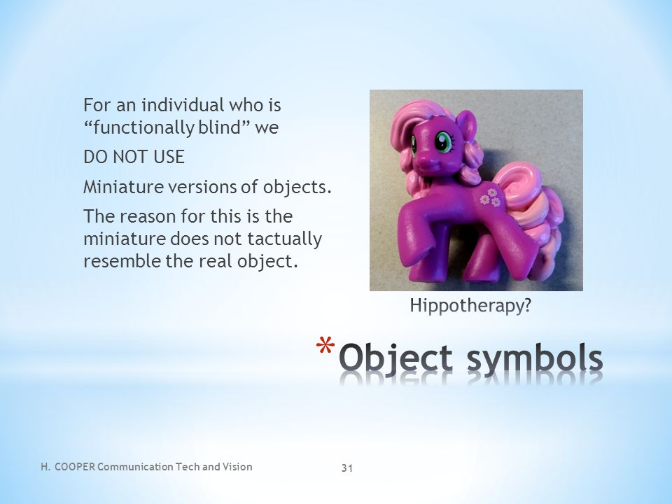 For an individual who is functionally blind we DO NOT USE Miniature versions of objects. The reason for this is the miniature does not tactually resemble the real object.