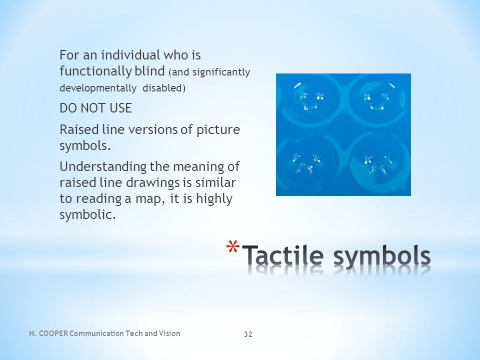 For an individual who is functionally blind (and significantly developmentally disabled) DO NOT USE Raised line versions of picture symbols. Understanding the meaning of raised line drawings is similar to reading a map, it is highly symbolic.