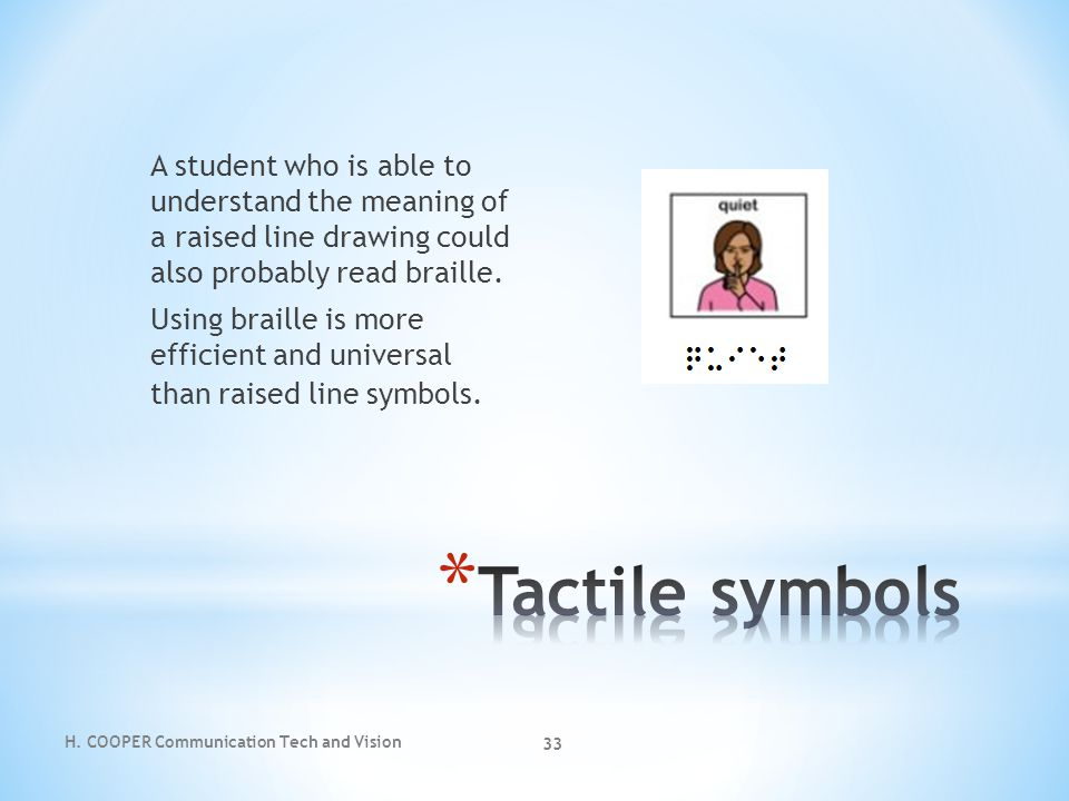 A student who is able to understand the meaning of a raised line drawing could also probably read braille. Using braille is more efficient and universal than raised line symbols.