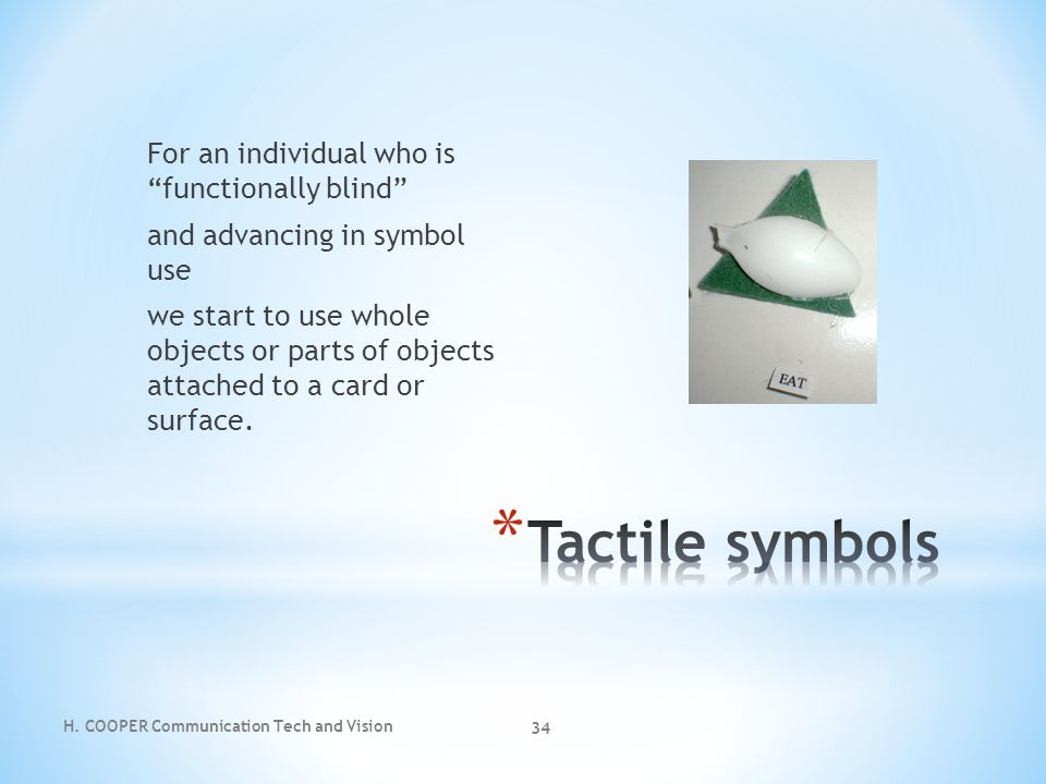 For an individual who is functionally blind and advancing in symbol use we start to use whole objects or parts of objects attached to a card or surface.