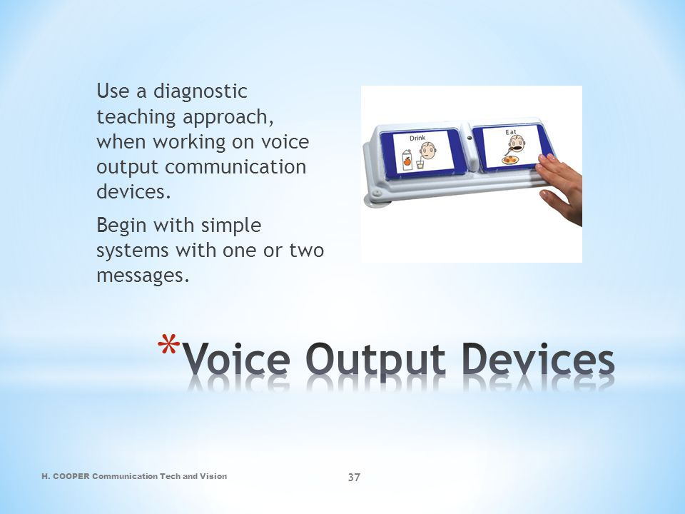 Use a diagnostic teaching approach, when working on voice output communication devices. Begin with simple systems with one or two messages.