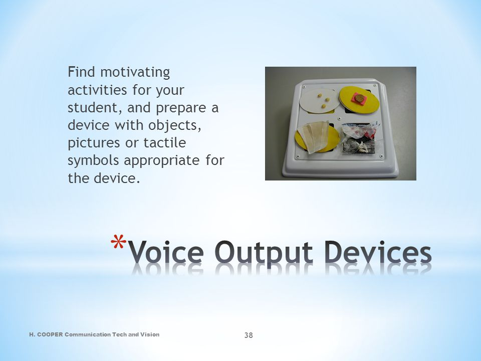 Find motivating activities for your student, and prepare a device with objects, pictures or tactile symbols appropriate for the device.