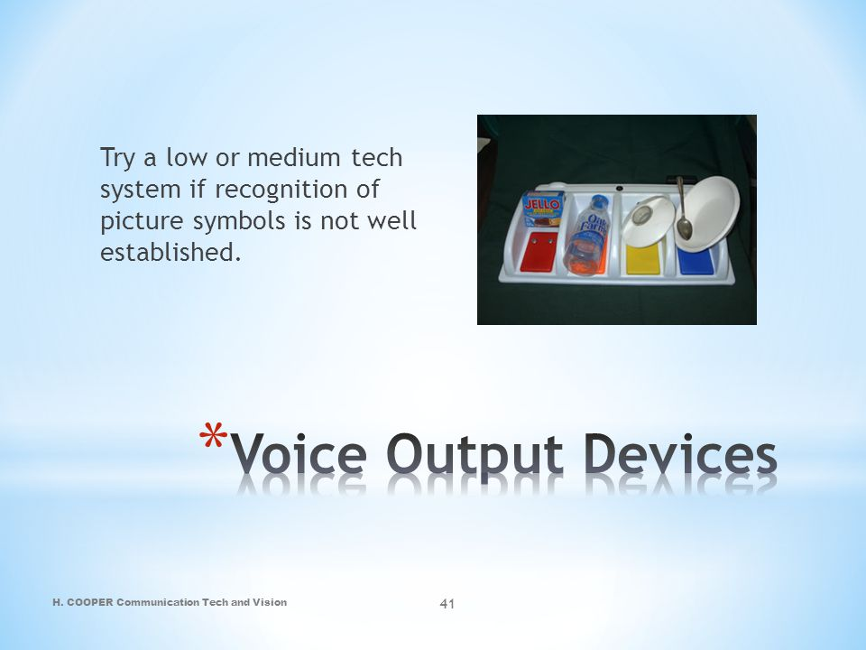 Try a low or medium tech system if recognition of picture symbols is not well established.