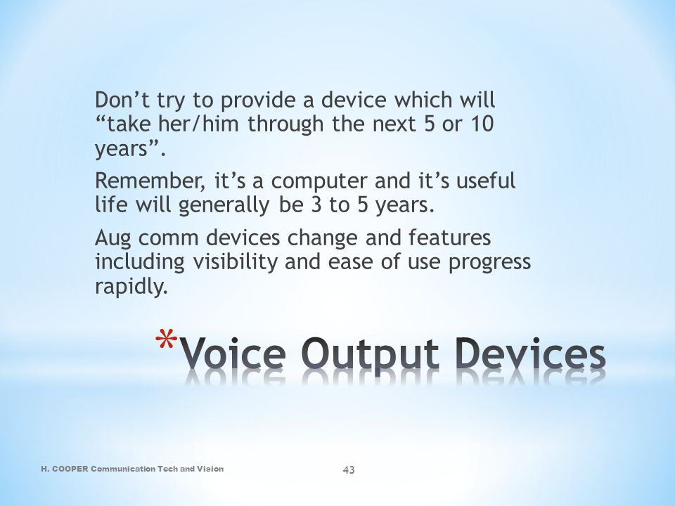 Don't try to provide a device which will take her/him through the next 5 or 10 years . Remember, it's a computer and it's useful life will generally be 3 to 5 years. Aug comm devices change and features including visibility and ease of use progress rapidly.