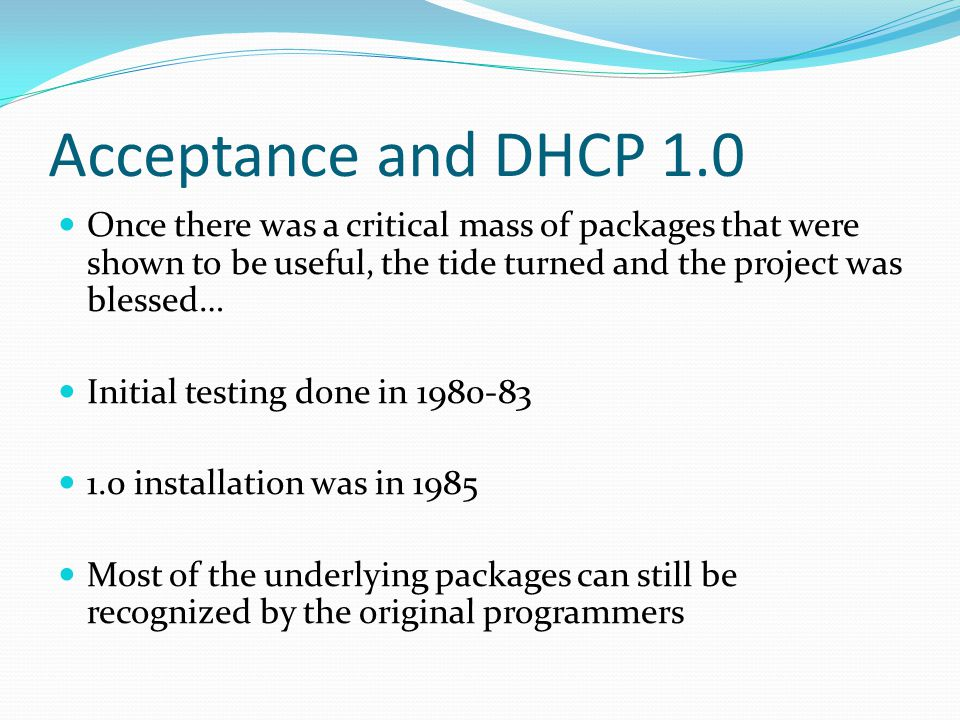 Acceptance and DHCP 1.0 Once there was a critical mass of packages that were shown to be useful, the tide turned and the project was blessed…