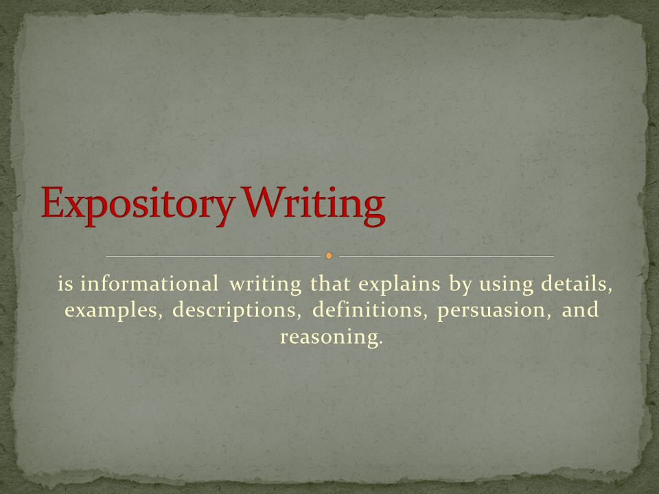 Expository Writing is informational writing that explains by using details, examples, descriptions, definitions, persuasion, and reasoning.