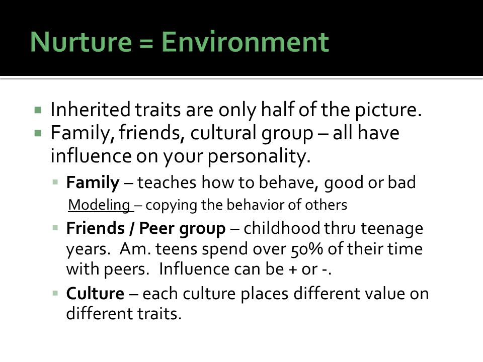 Nurture = Environment Inherited traits are only half of the picture.