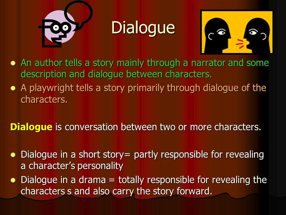 Dialogue An author tells a story mainly through a narrator and some description and dialogue between characters.