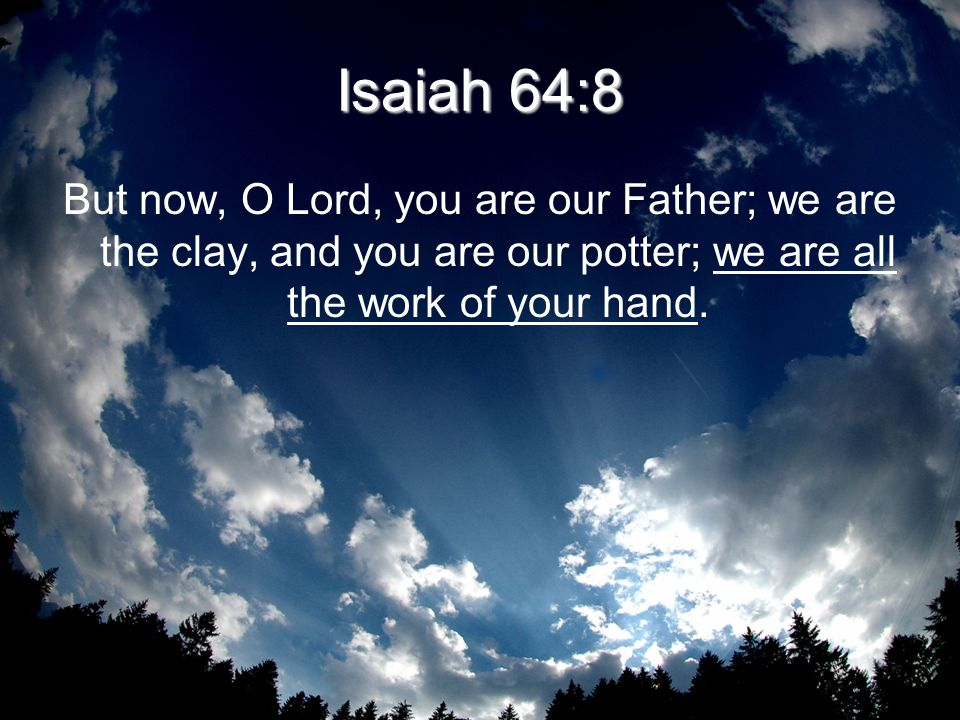 Isaiah 64:8 But now, O Lord, you are our Father; we are the clay, and you are our potter; we are all the work of your hand.