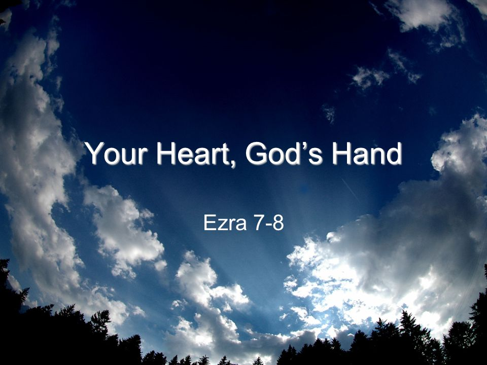 Your Heart, God's Hand Ezra 7-8