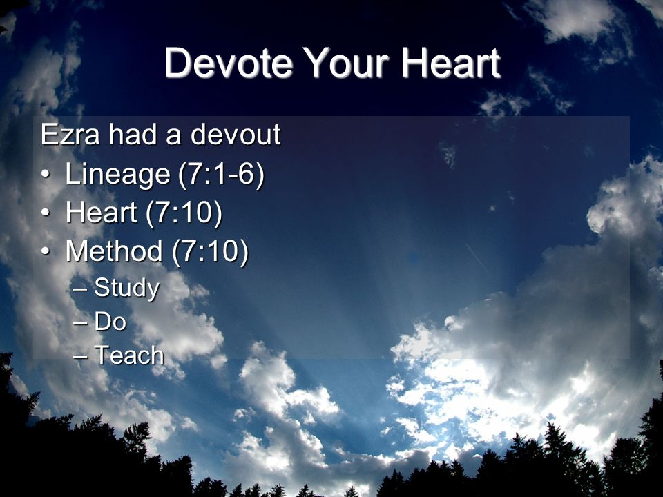 Devote Your Heart Ezra had a devout Lineage (7:1-6) Heart (7:10)