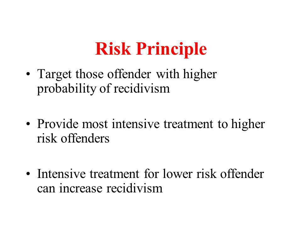 Risk Principle Target those offender with higher probability of recidivism. Provide most intensive treatment to higher risk offenders.