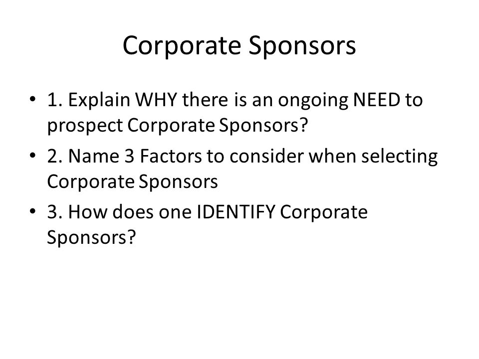 Corporate Sponsors 1. Explain WHY there is an ongoing NEED to prospect Corporate Sponsors