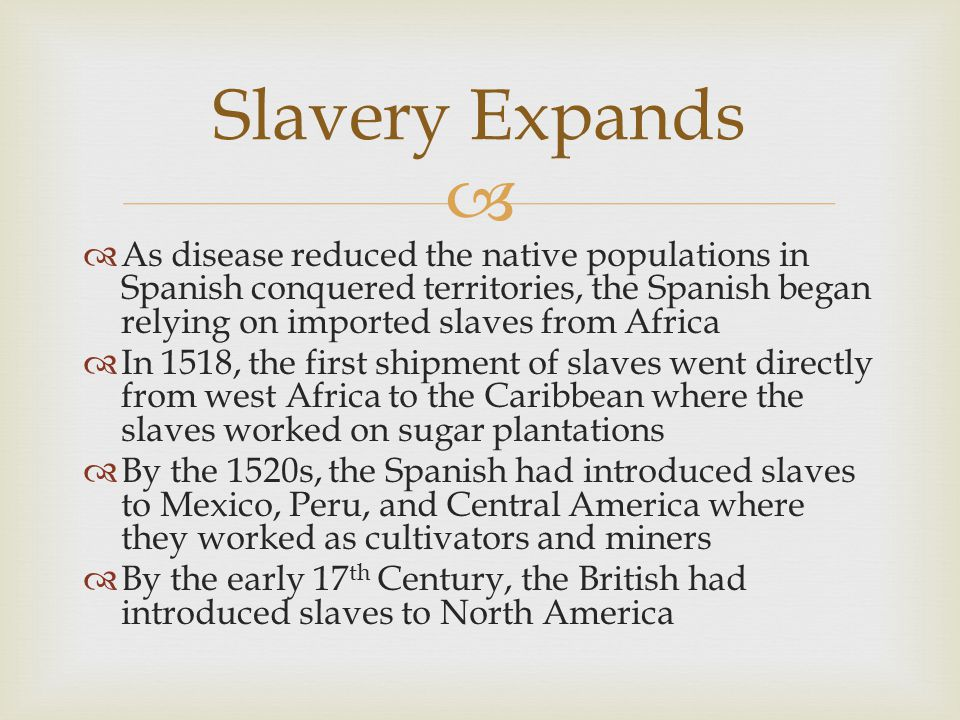 Slavery Expands As disease reduced the native populations in Spanish conquered territories, the Spanish began relying on imported slaves from Africa.