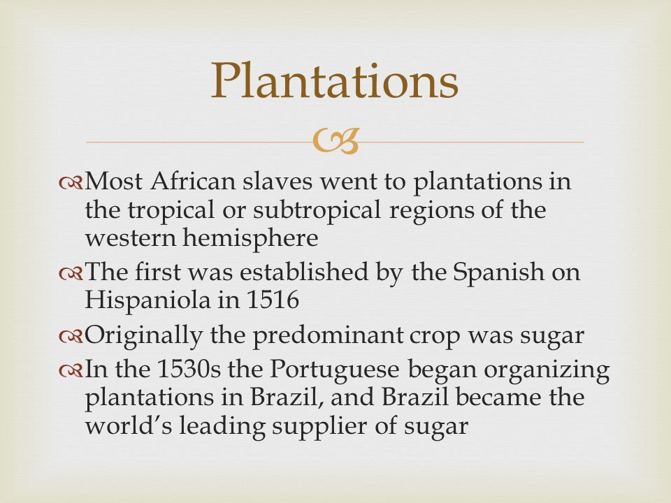 Plantations Most African slaves went to plantations in the tropical or subtropical regions of the western hemisphere.