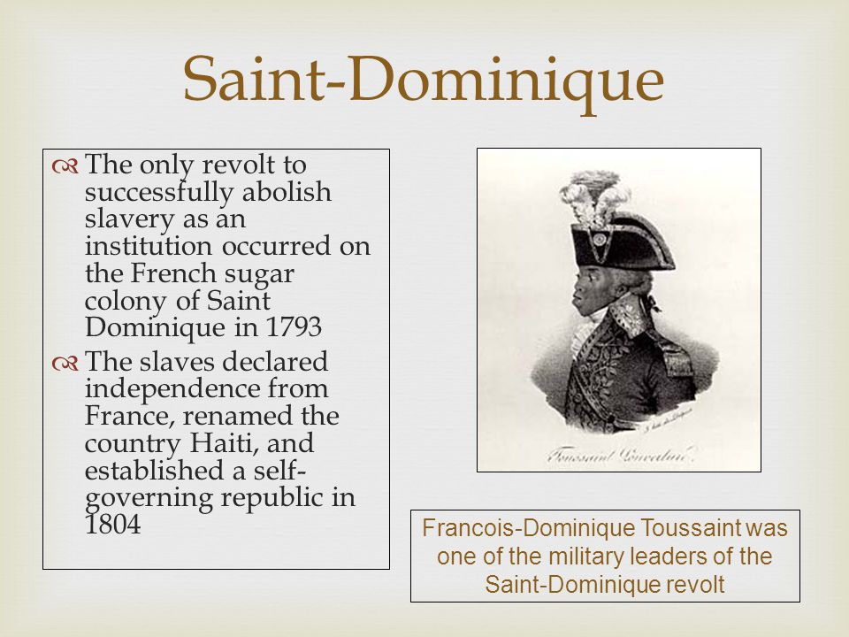 Saint-Dominique The only revolt to successfully abolish slavery as an institution occurred on the French sugar colony of Saint Dominique in 1793.