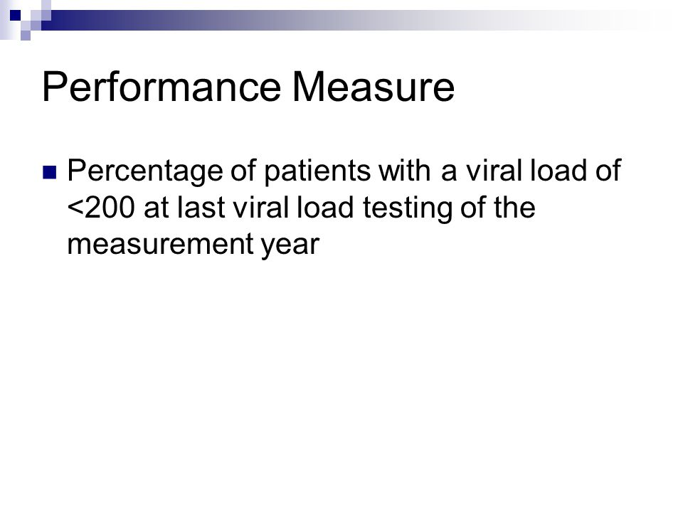 Performance Measure Percentage of patients with a viral load of <200 at last viral load testing of the measurement year.