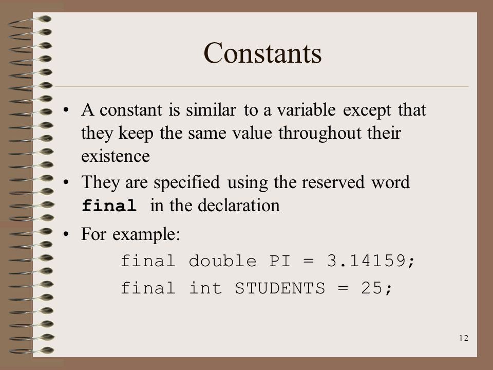 Constants A constant is similar to a variable except that they keep the same value throughout their existence.