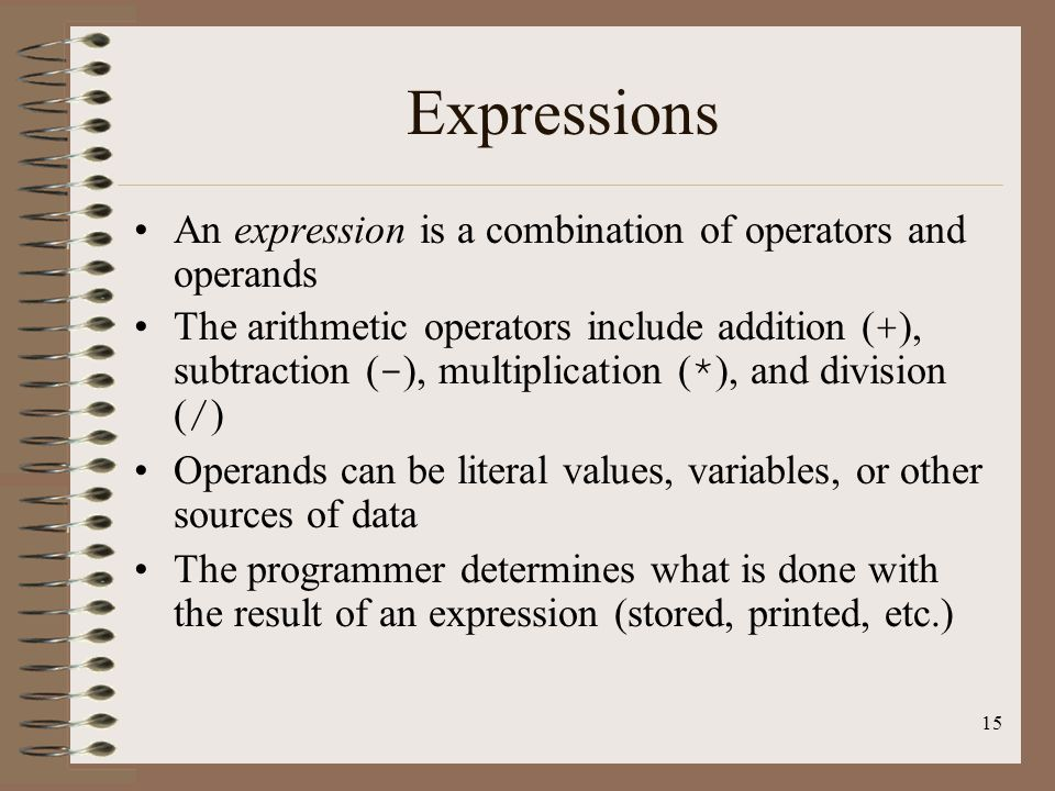 Expressions An expression is a combination of operators and operands