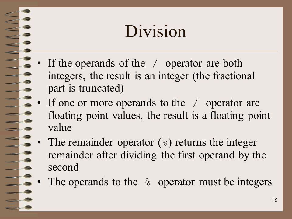 Division If the operands of the / operator are both integers, the result is an integer (the fractional part is truncated)