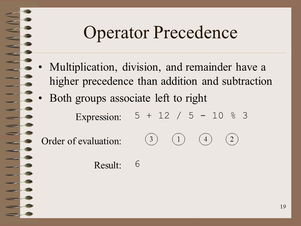 Operator Precedence Multiplication, division, and remainder have a higher precedence than addition and subtraction.