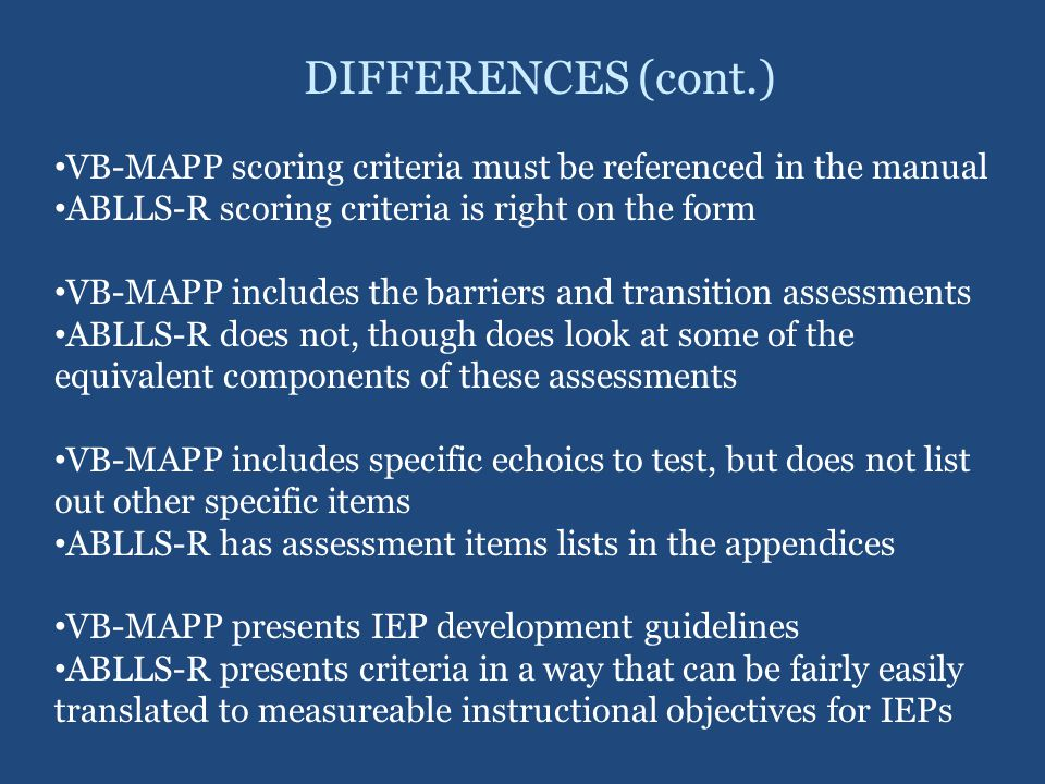 DIFFERENCES (cont.) VB-MAPP scoring criteria must be referenced in the manual. ABLLS-R scoring criteria is right on the form.