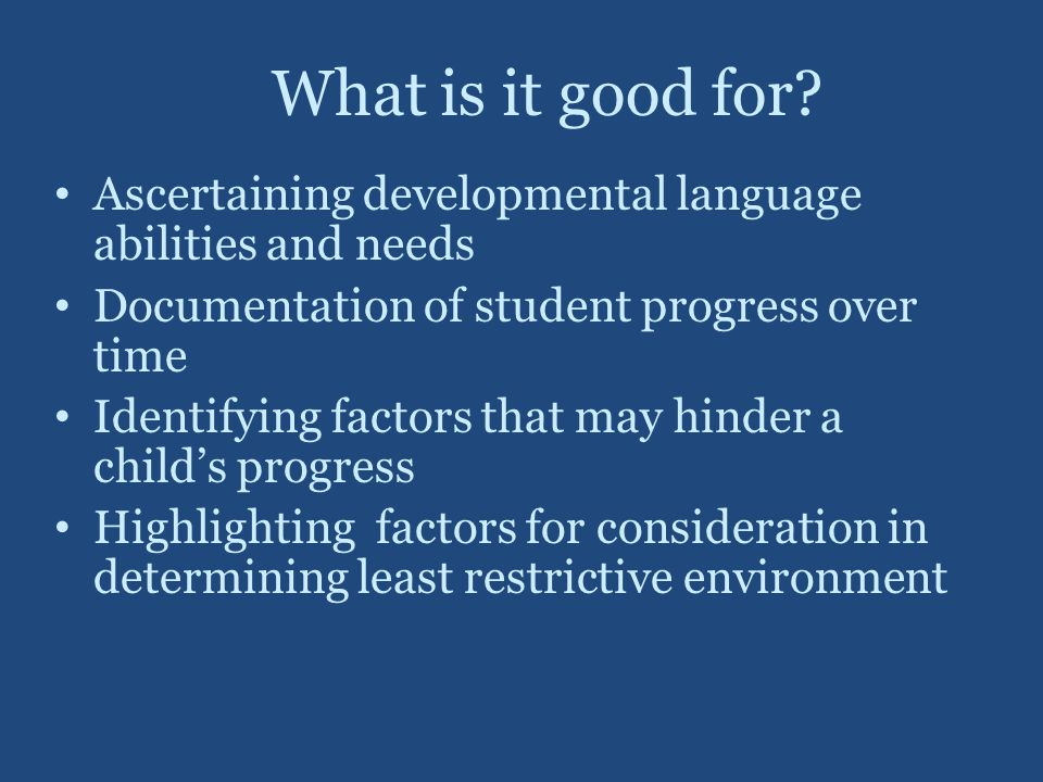 What is it good for Ascertaining developmental language abilities and needs. Documentation of student progress over time.