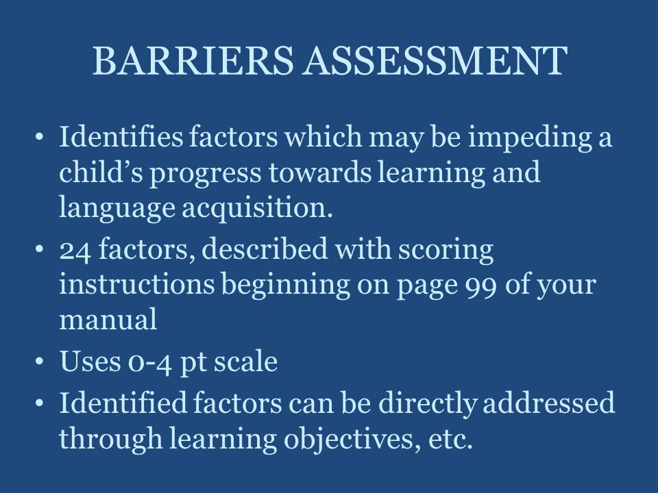BARRIERS ASSESSMENT Identifies factors which may be impeding a child's progress towards learning and language acquisition.