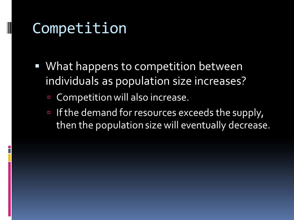 Competition What happens to competition between individuals as population size increases Competition will also increase.