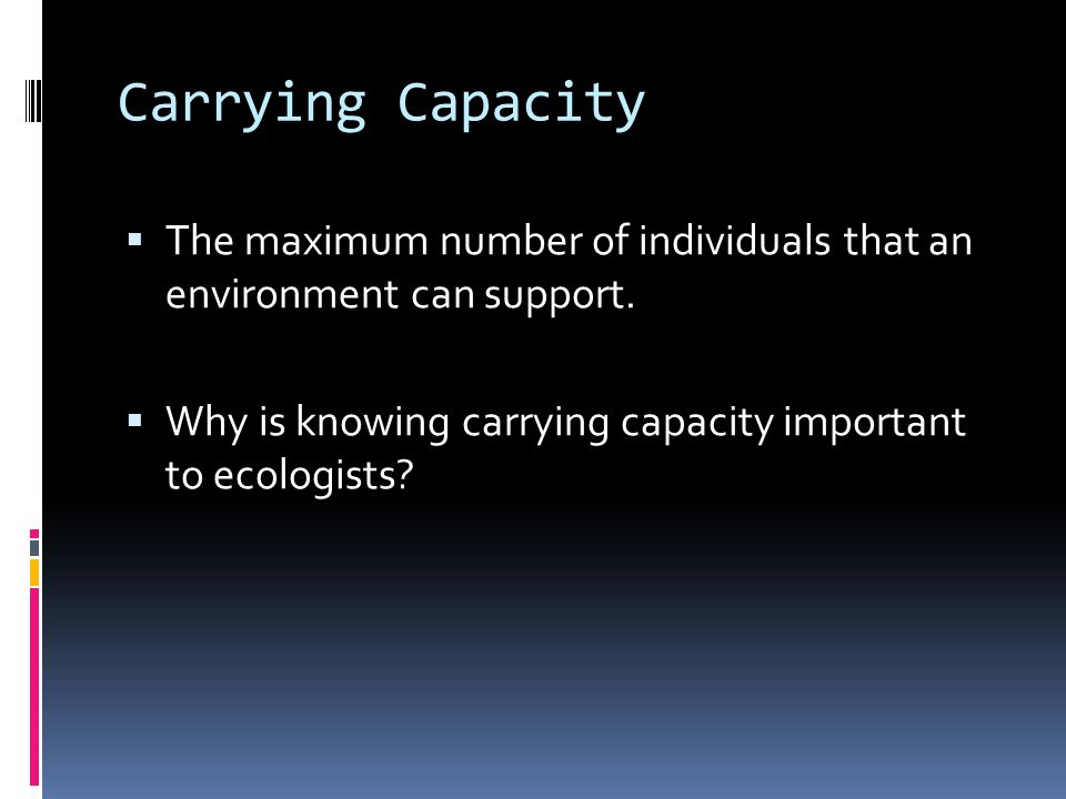 Carrying Capacity The maximum number of individuals that an environment can support. Why is knowing carrying capacity important to ecologists
