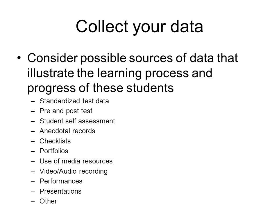 Collect your data Consider possible sources of data that illustrate the learning process and progress of these students.