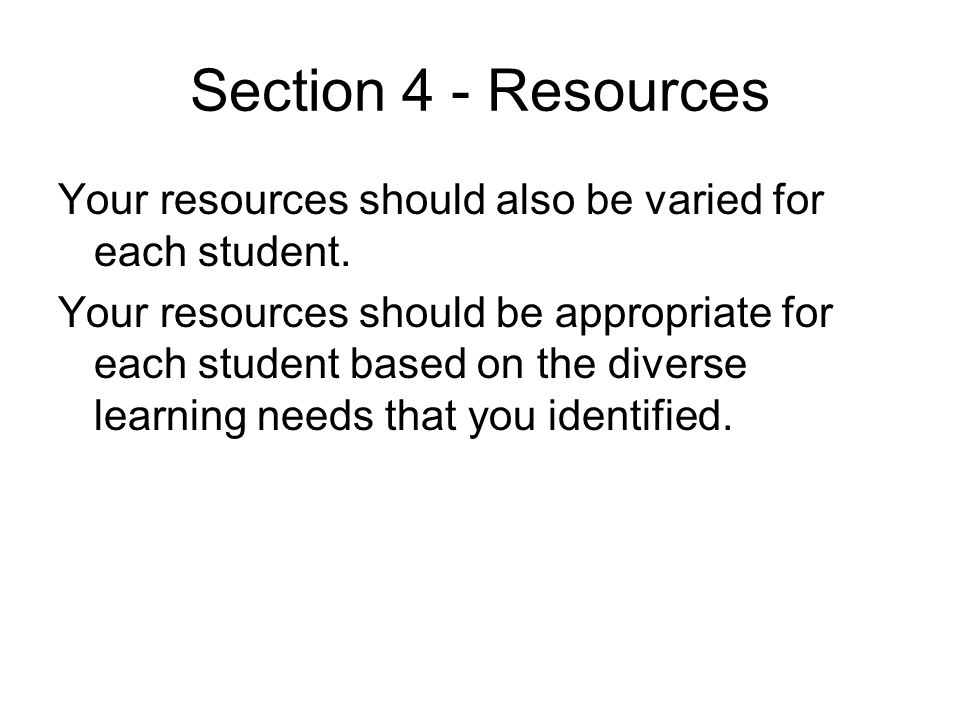 Section 4 - Resources Your resources should also be varied for each student.