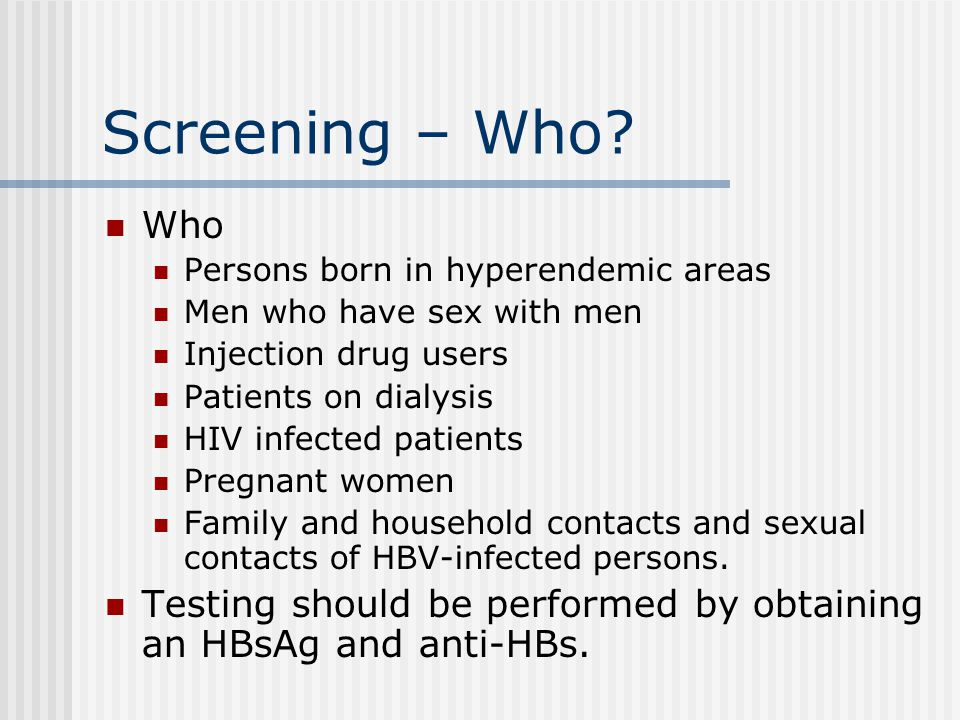 Screening – Who Who. Persons born in hyperendemic areas. Men who have sex with men. Injection drug users.