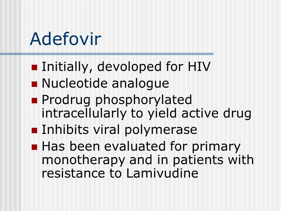 Adefovir Initially, devoloped for HIV Nucleotide analogue