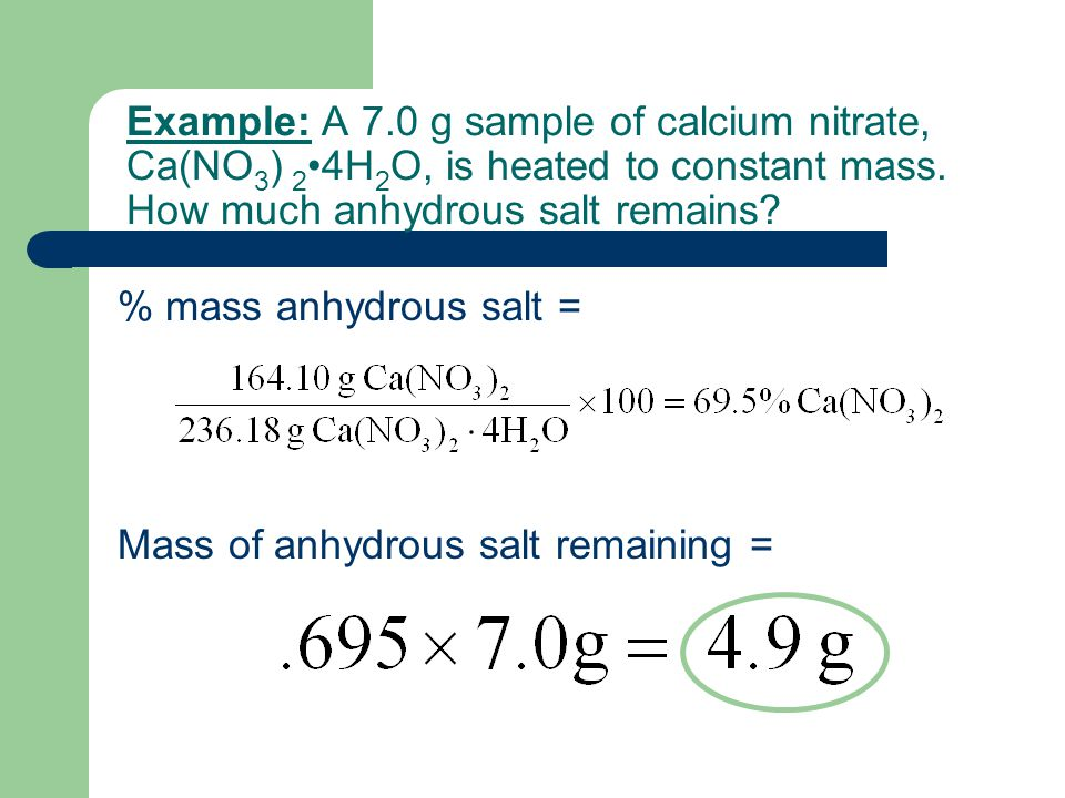 Example: A 7.0 g sample of calcium nitrate, Ca(NO3) 2•4H2O, is heated to constant mass. How much anhydrous salt remains