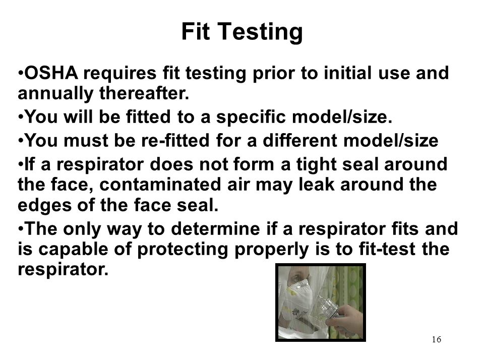 Fit Testing 03/12/09. OSHA requires fit testing prior to initial use and annually thereafter. You will be fitted to a specific model/size.