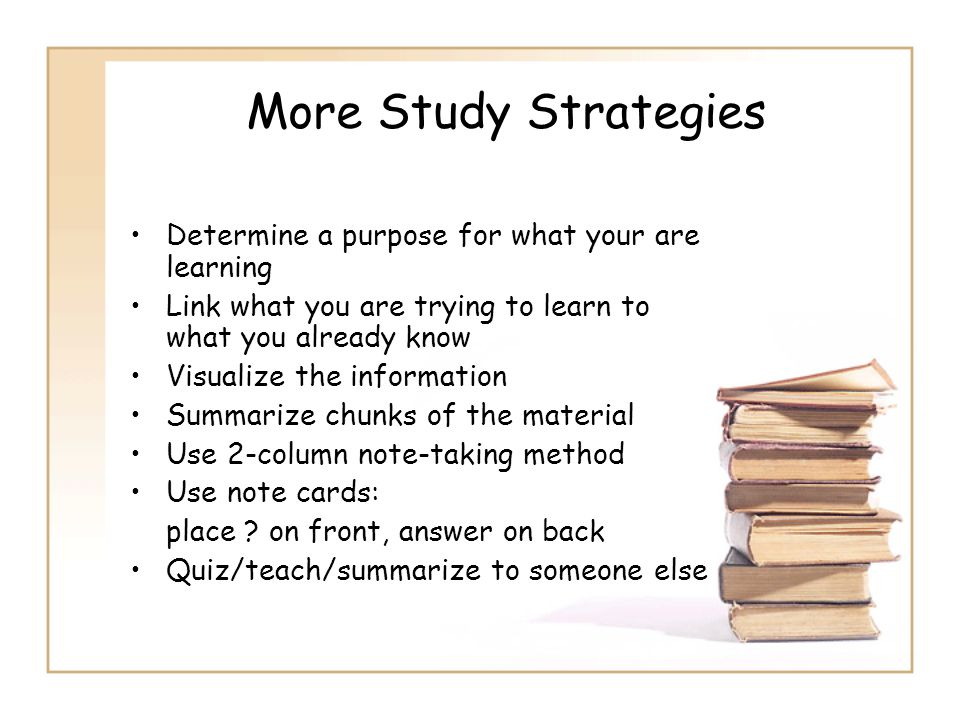 More Study Strategies Determine a purpose for what your are learning