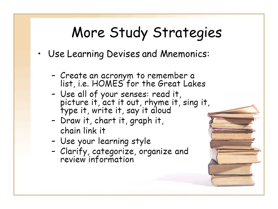 More Study Strategies Use Learning Devises and Mnemonics: