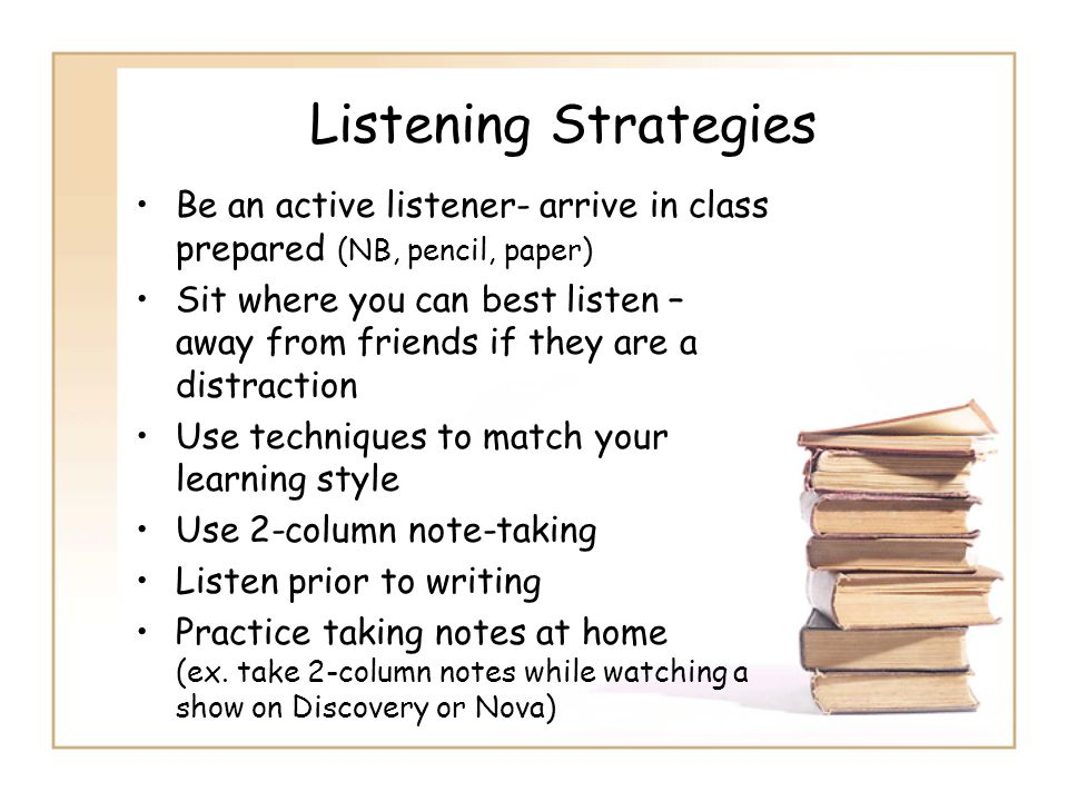 Listening Strategies Be an active listener- arrive in class prepared (NB, pencil, paper)