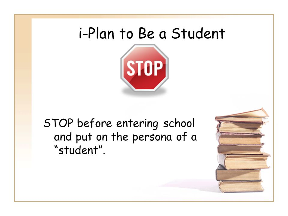 i-Plan to Be a Student STOP before entering school and put on the persona of a student .