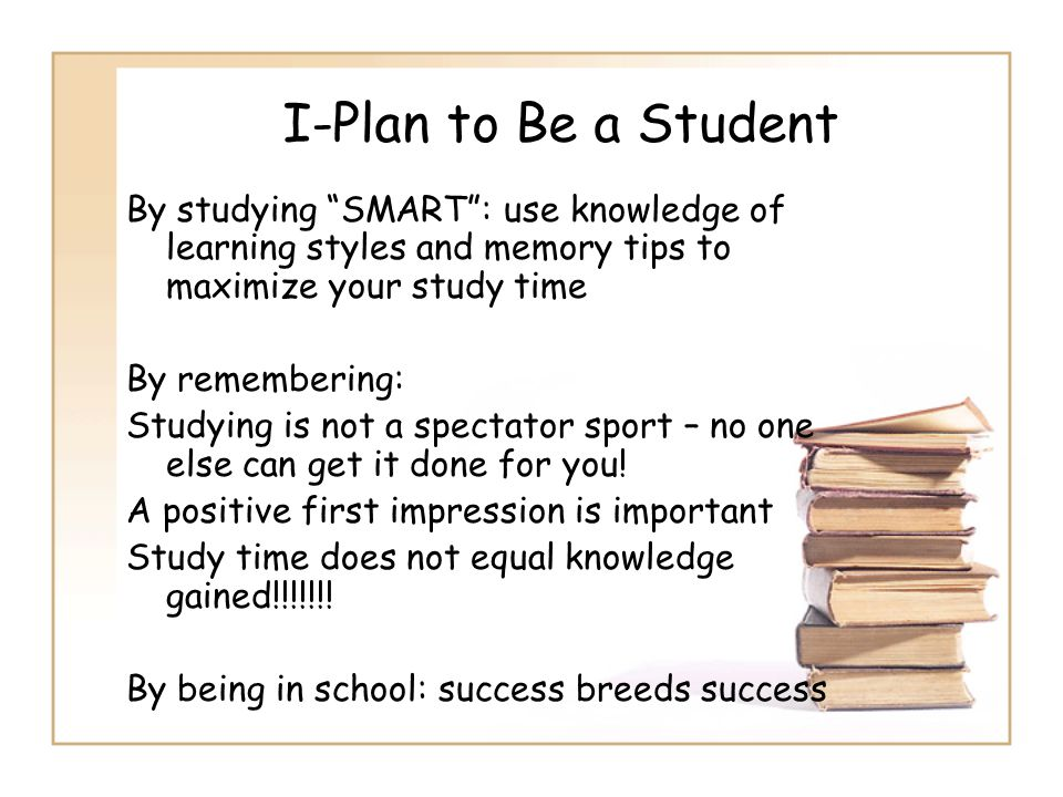 I-Plan to Be a Student By studying SMART : use knowledge of learning styles and memory tips to maximize your study time.