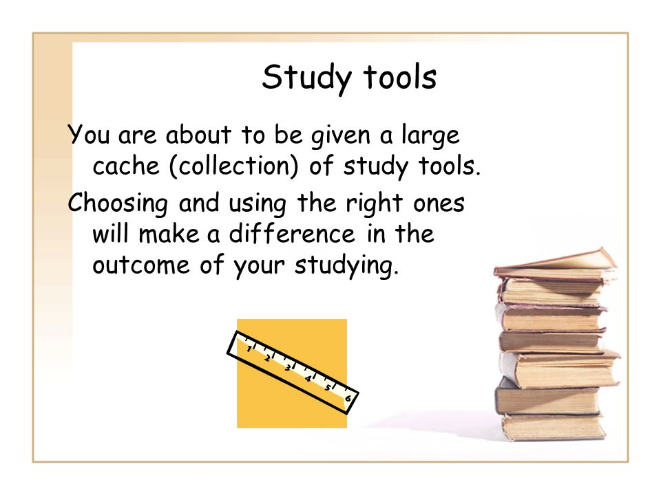 Study tools You are about to be given a large cache (collection) of study tools.